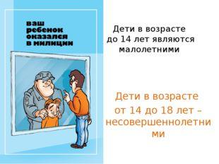 Дети в возрасте до 14 лет являются малолетними Дети в возрасте от 14 до 18 ле
