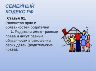 Статья 61. Равенство прав и обязанностей родителей  1. Родители имеют рав