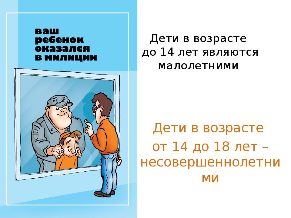 Дети в возрасте до 14 лет являются малолетними Дети в возрасте от 14 до 18 ле...
