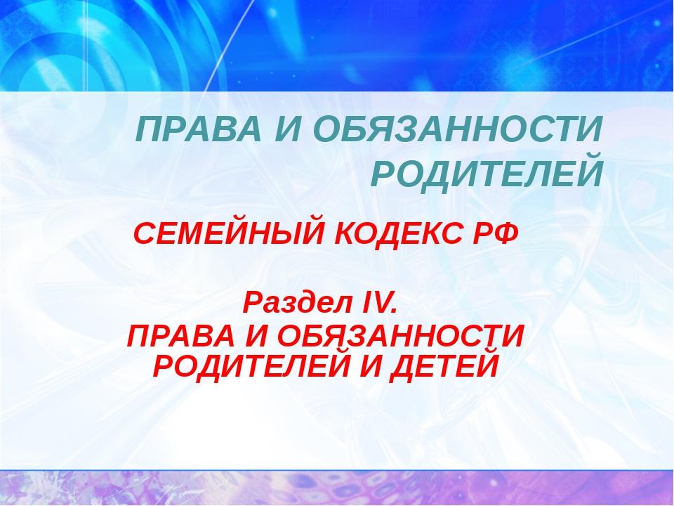 ПРАВА И ОБЯЗАННОСТИ РОДИТЕЛЕЙ СЕМЕЙНЫЙ КОДЕКС РФ Раздел IV. ПРАВА И ОБЯЗАННОС...