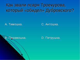 Как звали псаря Троекурова, который «обидел» Дубровского? А. Тимошка. В. Пара