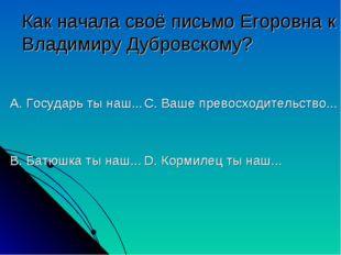 Как начала своё письмо Егоровна к Владимиру Дубровскому? А. Государь ты наш..