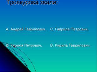 Троекурова звали: А. Андрей Гаврилович. В. Кирила Петрович. С. Гаврила Петров