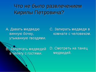 Что не было развлечением Кирилы Петровича? А. Давать медведю винную бочку, ут
