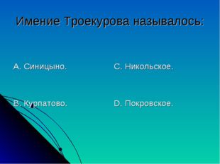 Имение Троекурова называлось: А. Синицыно. В. Курпатово. С. Никольское. D. По