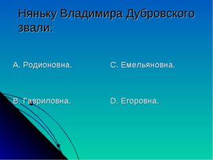Няньку Владимира Дубровского звали: А. Родионовна. В. Гавриловна. С. Емельяно