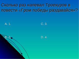 Сколько раз напевал Троекуров в повести «Гром победы раздавайся»? А. 1. В. 2.