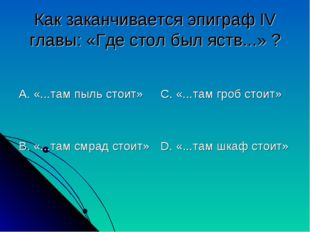 Как заканчивается эпиграф IV главы: «Где стол был яств...» ? А. «...там пыль