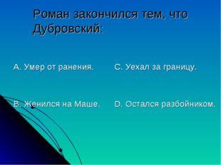 Роман закончился тем, что Дубровский: А. Умер от ранения. В. Женился на Маше.