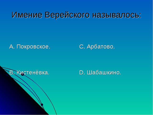 Имение Верейского называлось: А. Покровское. В. Кистенёвка. С. Арбатово. D. Ш...