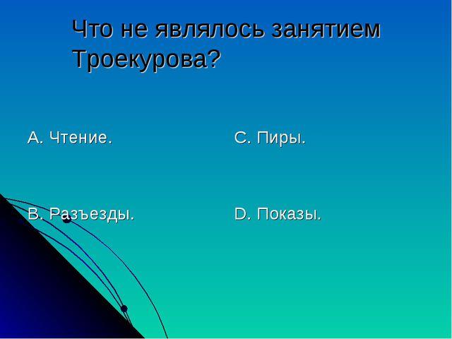 Что не являлось занятием Троекурова? А. Чтение. В. Разъезды. С. Пиры. D. Пока...