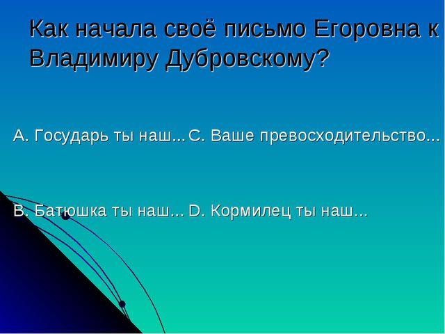Как начала своё письмо Егоровна к Владимиру Дубровскому? А. Государь ты наш.....