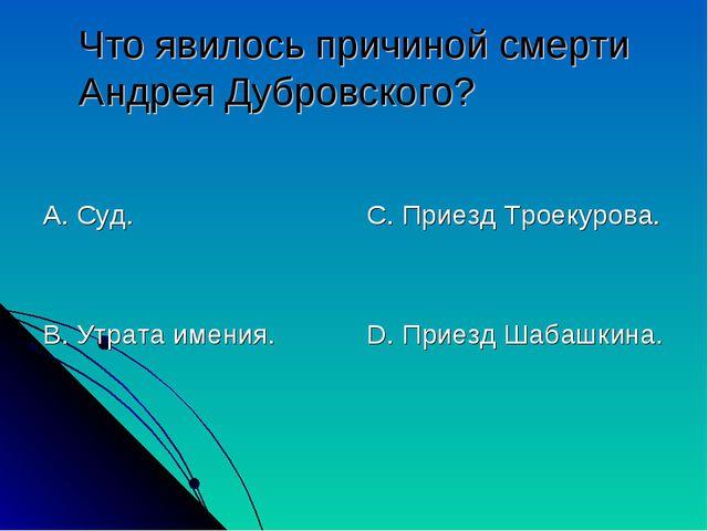 Что явилось причиной смерти Андрея Дубровского? А. Суд. В. Утрата имения. С....