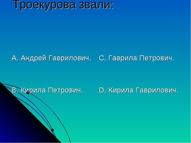 Троекурова звали: А. Андрей Гаврилович. В. Кирила Петрович. С. Гаврила Петров...