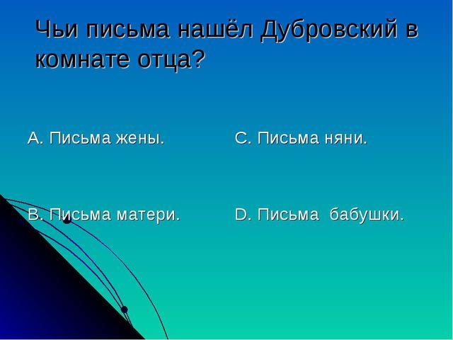 Чьи письма нашёл Дубровский в комнате отца? А. Письма жены. В. Письма матери....