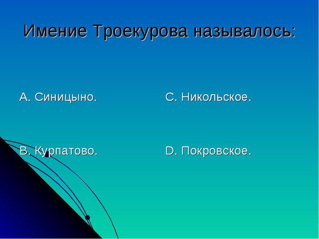 Имение Троекурова называлось: А. Синицыно. В. Курпатово. С. Никольское. D. По...