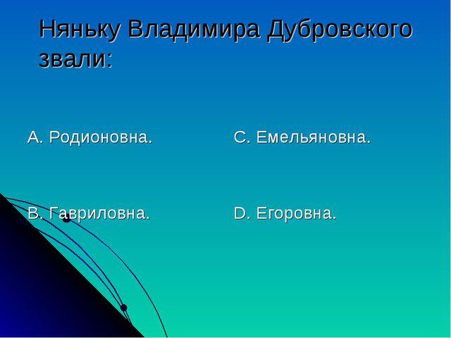 Няньку Владимира Дубровского звали: А. Родионовна. В. Гавриловна. С. Емельяно...