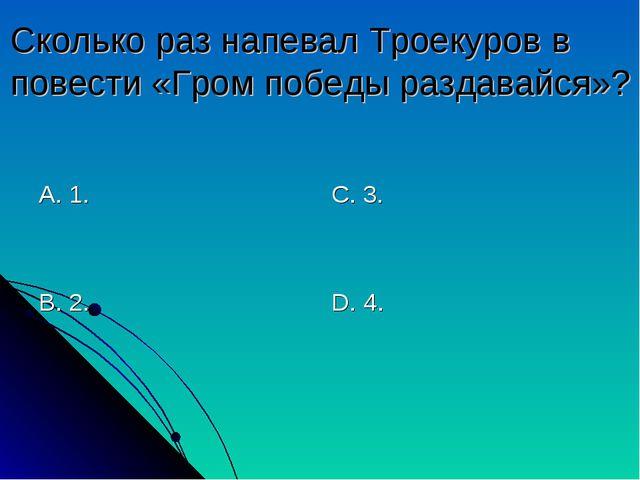Сколько раз напевал Троекуров в повести «Гром победы раздавайся»? А. 1. В. 2....