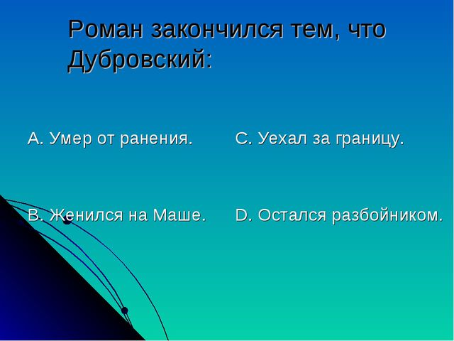 Роман закончился тем, что Дубровский: А. Умер от ранения. В. Женился на Маше....
