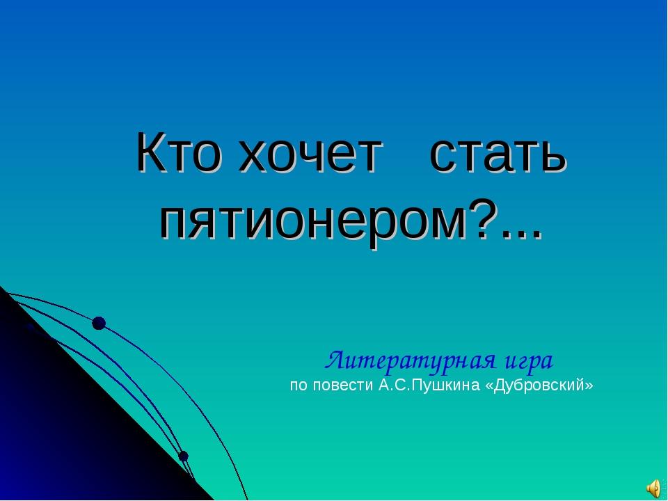Кто хочет стать пятионером?... Литературная игра по повести А.С.Пушкина «Дубр...