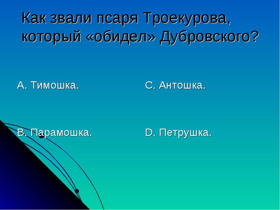 Как звали псаря Троекурова, который «обидел» Дубровского? А. Тимошка. В. Пара...