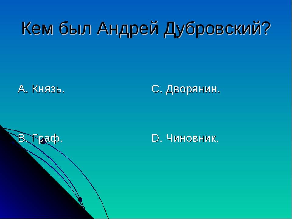 Кем был Андрей Дубровский? А. Князь. В. Граф. С. Дворянин. D. Чиновник.