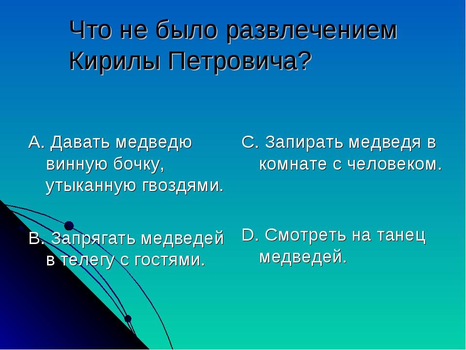 Что не было развлечением Кирилы Петровича? А. Давать медведю винную бочку, ут...