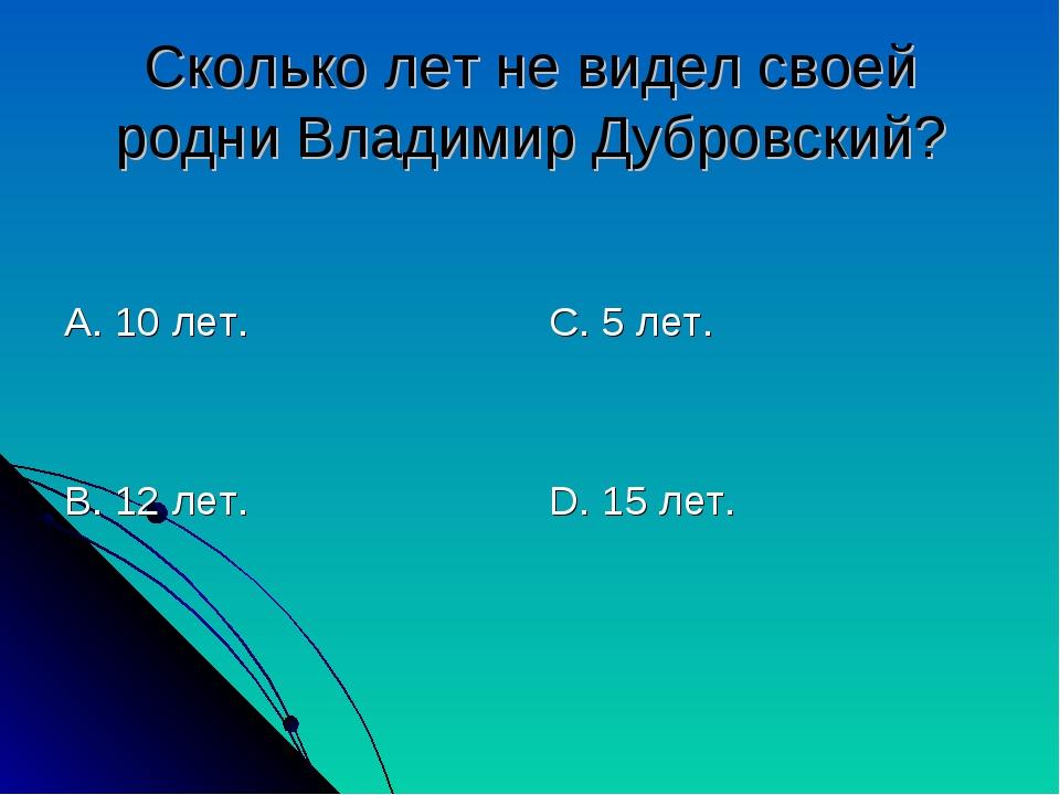 Сколько лет не видел своей родни Владимир Дубровский? А. 10 лет. В. 12 лет. С...
