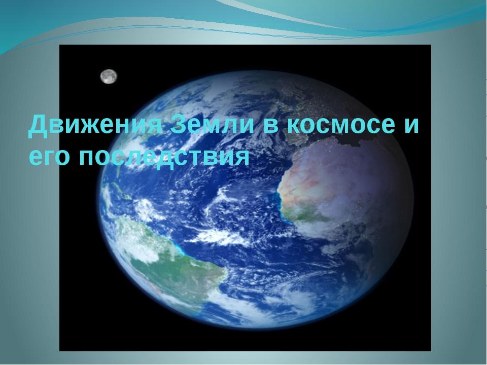 Движения Земли в космосе и его последствия