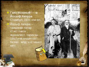 Гаяз Исхакый һәм Йосыф Акчура. Стамбул, 1931 нче ел Йосыф Акчура – танылган т