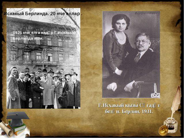 1925 нче елга кадәр Г.Исхакый Берлинда яши. Г.Исхакый кызы Сәгадәт белән. Бе...