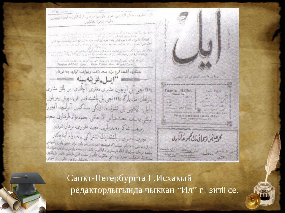 """Санкт-Петербургта Г.Исхакый редакторлыгында чыккан """"Ил"""" гәзитәсе."""