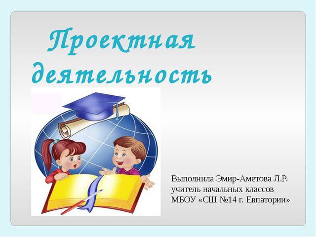 Проектная деятельность Выполнила Эмир-Аметова Л.Р. учитель начальных классов...