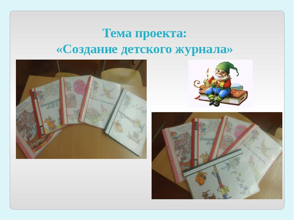 Тема проекта: «Создание детского журнала»