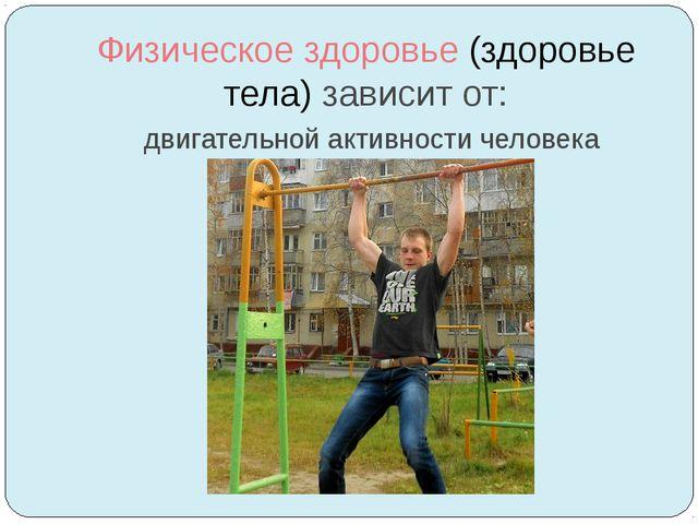 Физическое здоровье (здоровье тела) зависит от: двигательной активности челов...