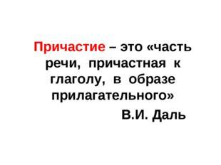 Причастие – это «часть речи, причастная к глаголу, в образе прилагательного»