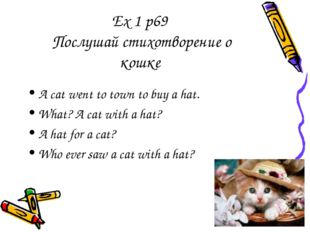 Ex 1 p69 Послушай стихотворение о кошке A cat went to town to buy a hat. What