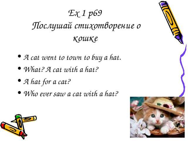 Ex 1 p69 Послушай стихотворение о кошке A cat went to town to buy a hat. What...