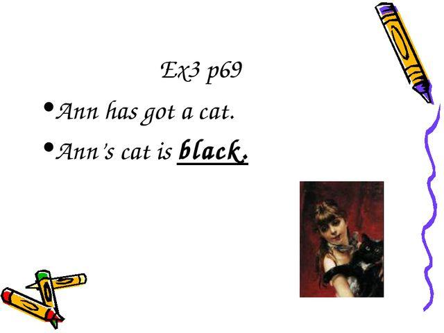 Ex3 p69 Ann has got a cat. Ann's cat is black.