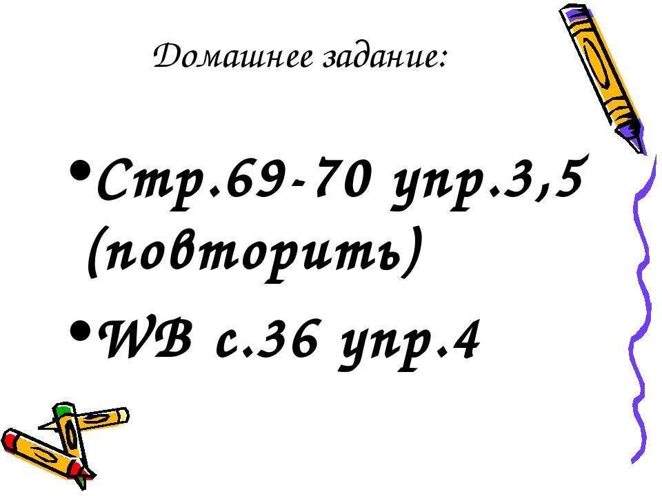 Домашнее задание: Стр.69-70 упр.3,5 (повторить) WB с.36 упр.4