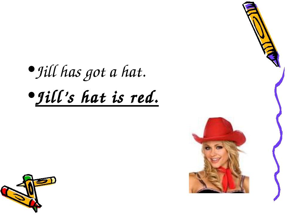 Jill has got a hat. Jill's hat is red.