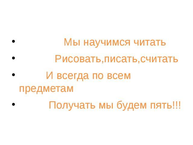 Мы научимся читать Рисовать,писать,считать И всегда по всем предметам Получа...