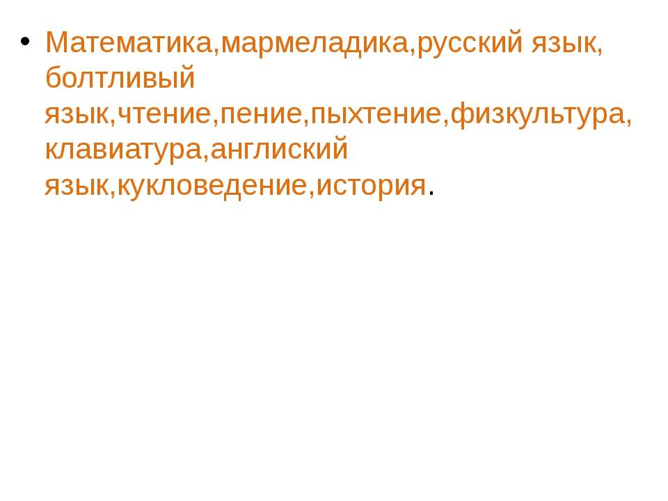 Математика,мармеладика,русский язык, болтливый язык,чтение,пение,пыхтение,физ...