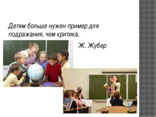 Детям больше нужен пример для подражания, чем критика. Ж. Жубер