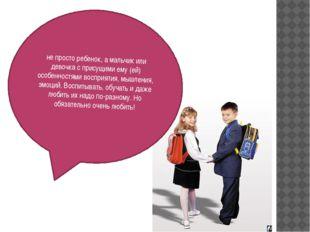 не просто ребенок, а мальчик или девочка с присущими ему (ей) особенностями