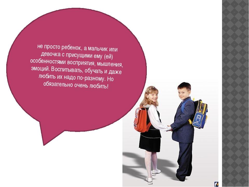 не просто ребенок, а мальчик или девочка с присущими ему (ей) особенностями...