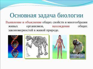 Основная задача биологии Выявление и объяснение общих свойств и многообразия