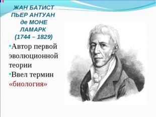 ЖАН БАТИСТ ПЬЕР АНТУАН де МОНЕ ЛАМАРК (1744 – 1829) Автор первой эволюционной