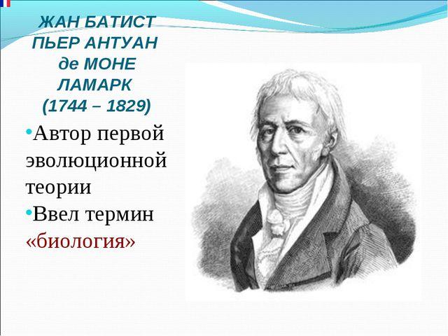 ЖАН БАТИСТ ПЬЕР АНТУАН де МОНЕ ЛАМАРК (1744 – 1829) Автор первой эволюционной...