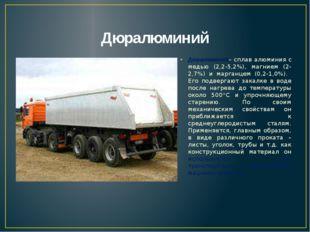 Дюралюминий Дюралюминий– сплав алюминия с медью (2,2-5,2%), магнием (2-2,7%)